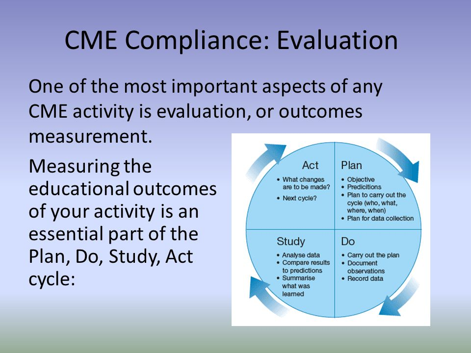 One of the most important aspects of any CME activity is evaluation, or outcomes measurement. CME Compliance: Evaluation Measuring the educational out