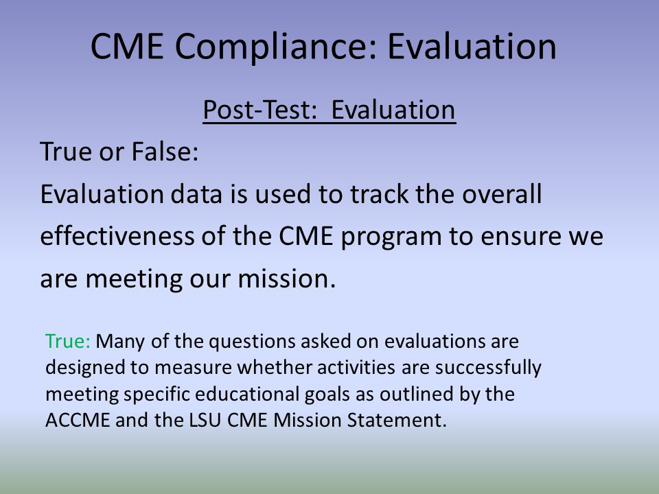Post-Test: Evaluation True or False: Evaluation data is used to track the overall effectiveness of the CME program to ensure we are meeting our missio