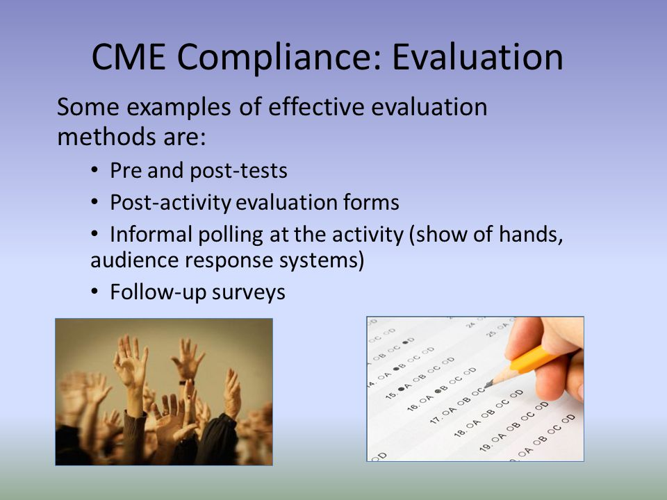 Some examples of effective evaluation methods are: Pre and post-tests Post-activity evaluation forms Informal polling at the activity (show of hands, audience response systems) Follow-up surveys CME Compliance: Evaluation