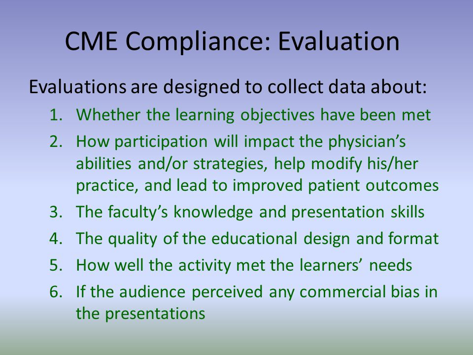 Evaluations are designed to collect data about: 1.Whether the learning objectives have been met 2.How participation will impact the physicians abilities and/or strategies, help modify his/her practice, and lead to improved patient outcomes 3.The facultys knowledge and presentation skills 4.The quality of the educational design and format 5.How well the activity met the learners needs 6.If the audience perceived any commercial bias in the presentations