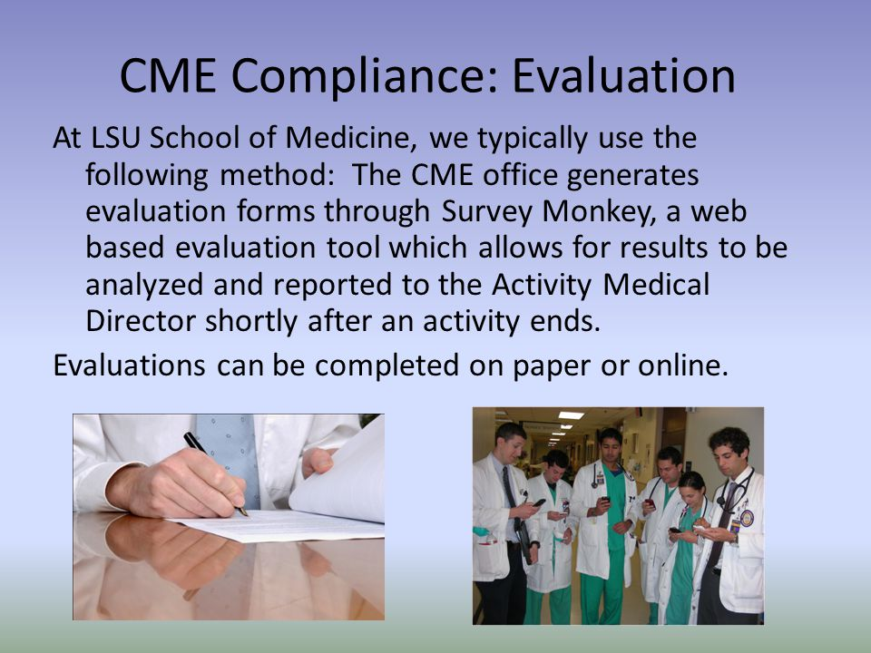 At LSU School of Medicine, we typically use the following method: The CME office generates evaluation forms through Survey Monkey, a web based evaluation tool which allows for results to be analyzed and reported to the Activity Medical Director shortly after an activity ends.