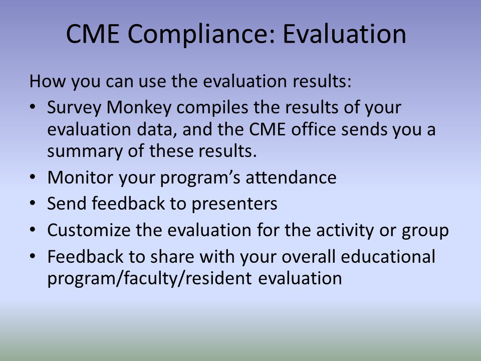 How you can use the evaluation results: Survey Monkey compiles the results of your evaluation data, and the CME office sends you a summary of these results.