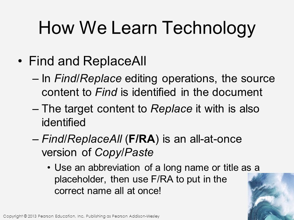 Copyright © 2013 Pearson Education, Inc. Publishing as Pearson Addison-Wesley How We Learn Technology Find and ReplaceAll –In Find/Replace editing ope