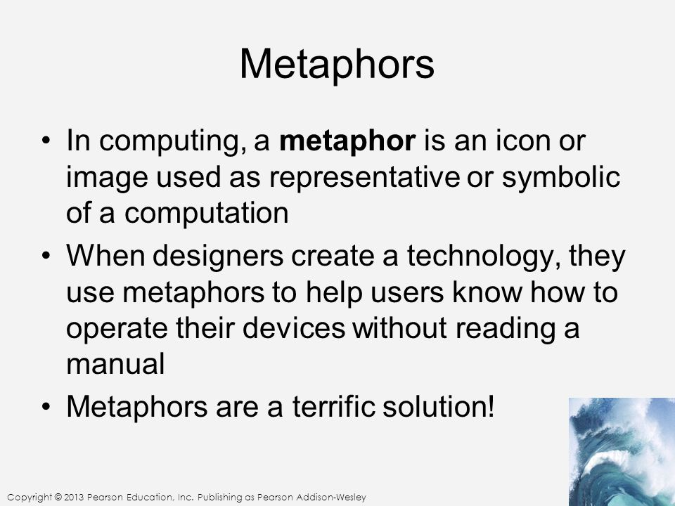 Copyright © 2013 Pearson Education, Inc. Publishing as Pearson Addison-Wesley Metaphors In computing, a metaphor is an icon or image used as represent