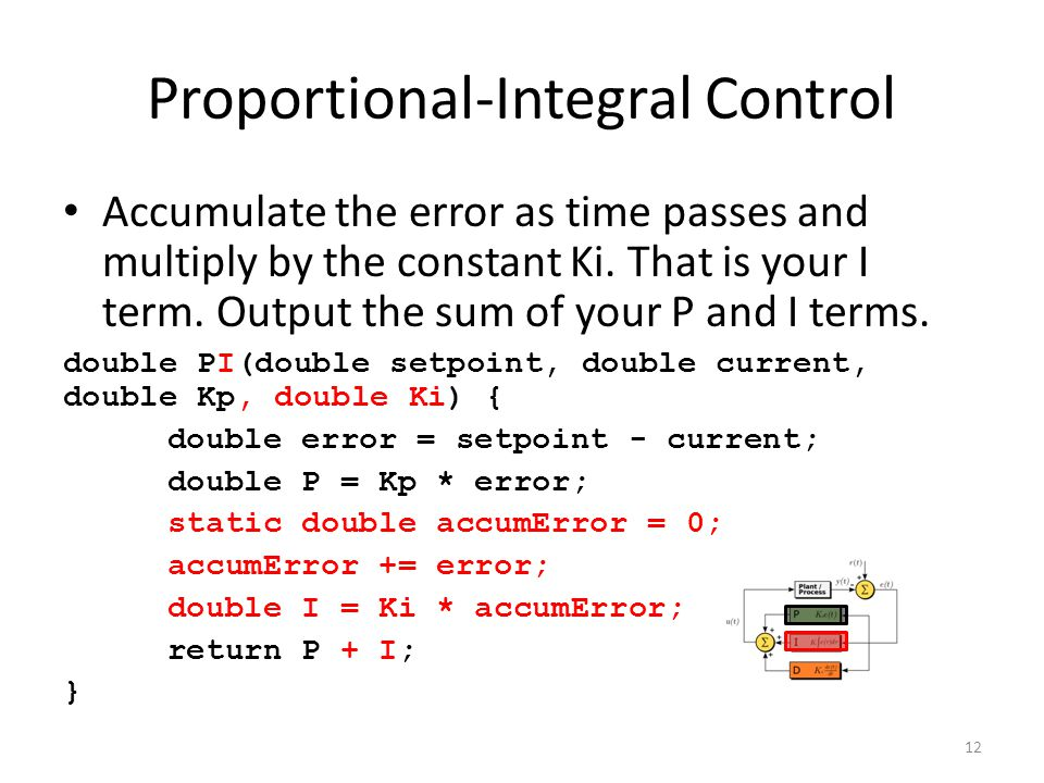 Proportional-Integral Control Accumulate the error as time passes and multiply by the constant Ki. That is your I term. Output the sum of your P and I