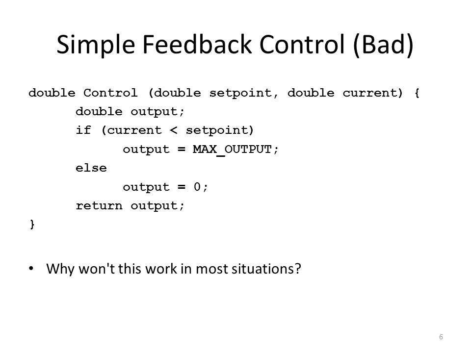 Simple Feedback Control (Bad) double Control (double setpoint, double current) { double output; if (current < setpoint) output = MAX_OUTPUT; else outp