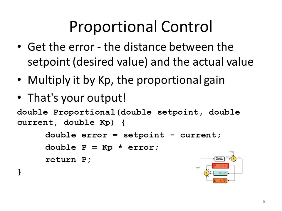Proportional Control Get the error - the distance between the setpoint (desired value) and the actual value Multiply it by Kp, the proportional gain T