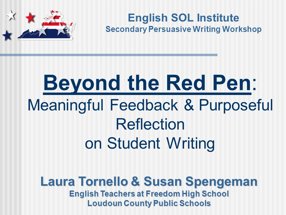 Beyond the Red Pen: Meaningful Feedback & Purposeful Reflection on Student Writing English SOL Institute Secondary Persuasive Writing Workshop Laura Tornello & Susan Spengeman English Teachers at Freedom High School Loudoun County Public Schools