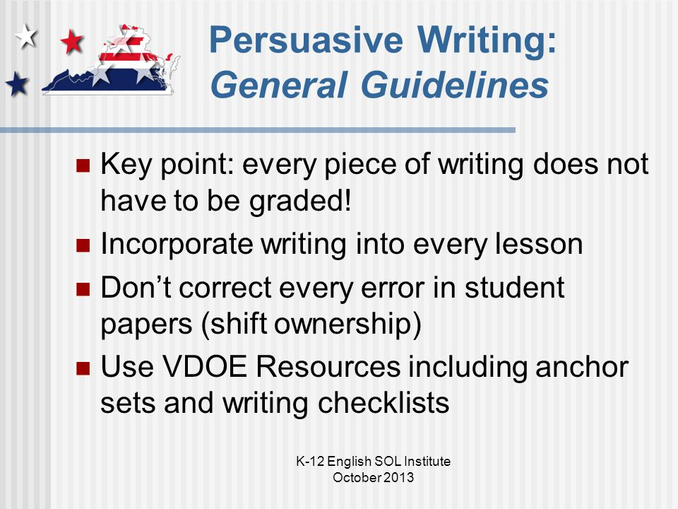 K-12 English SOL Institute October 2013 Persuasive Writing: General Guidelines Key point: every piece of writing does not have to be graded! Incorpora