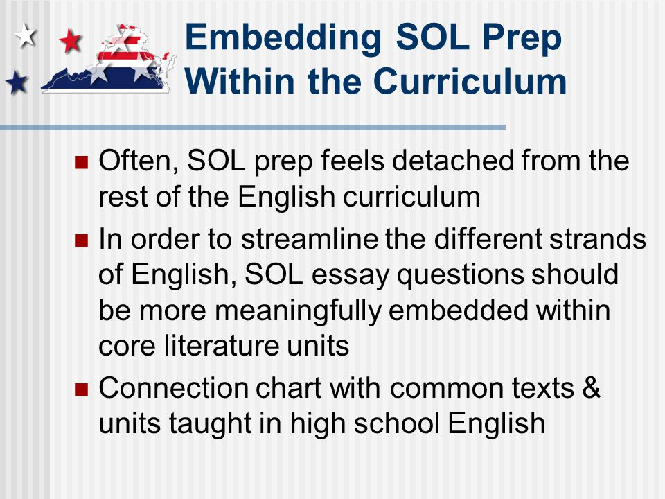 Embedding SOL Prep Within the Curriculum Often, SOL prep feels detached from the rest of the English curriculum In order to streamline the different strands of English, SOL essay questions should be more meaningfully embedded within core literature units Connection chart with common texts & units taught in high school English