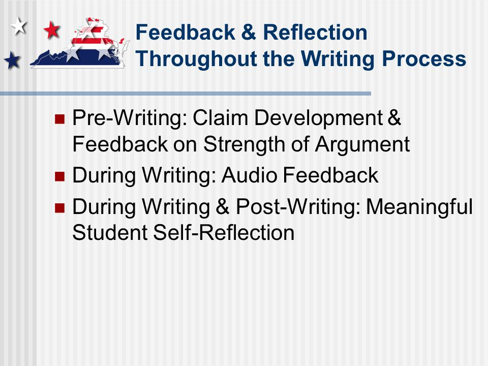 Feedback & Reflection Throughout the Writing Process Pre-Writing: Claim Development & Feedback on Strength of Argument During Writing: Audio Feedback During Writing & Post-Writing: Meaningful Student Self-Reflection