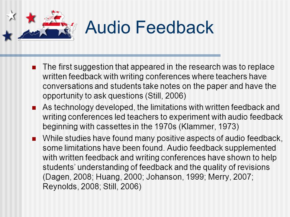 Audio Feedback The first suggestion that appeared in the research was to replace written feedback with writing conferences where teachers have conversations and students take notes on the paper and have the opportunity to ask questions (Still, 2006) As technology developed, the limitations with written feedback and writing conferences led teachers to experiment with audio feedback beginning with cassettes in the 1970s (Klammer, 1973) While studies have found many positive aspects of audio feedback, some limitations have been found.