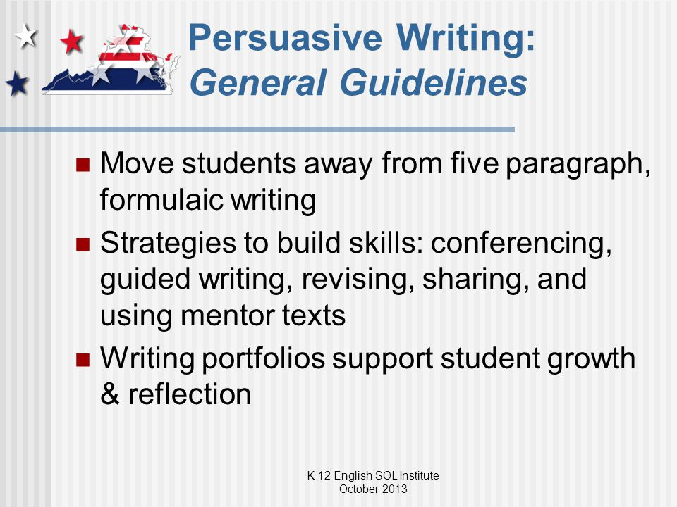 Persuasive Writing: General Guidelines Move students away from five paragraph, formulaic writing Strategies to build skills: conferencing, guided writing, revising, sharing, and using mentor texts Writing portfolios support student growth & reflection K-12 English SOL Institute October 2013