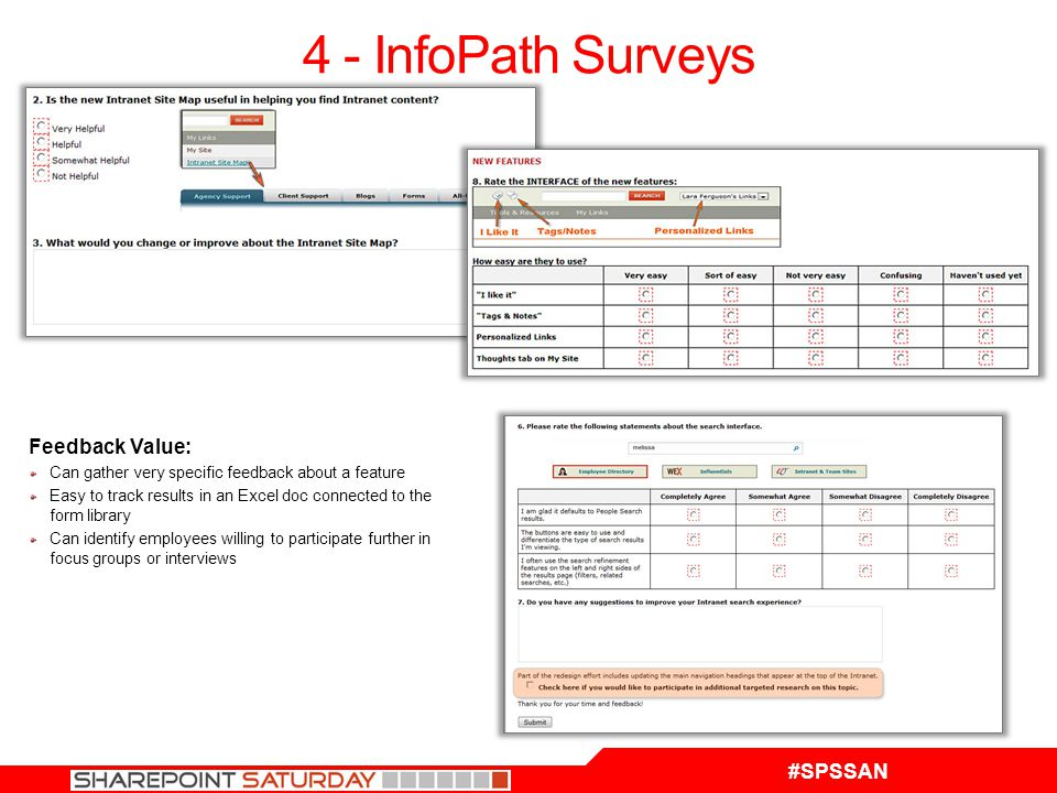 #SPSSAN 4 - InfoPath Surveys Feedback Value: Can gather very specific feedback about a feature Easy to track results in an Excel doc connected to the form library Can identify employees willing to participate further in focus groups or interviews