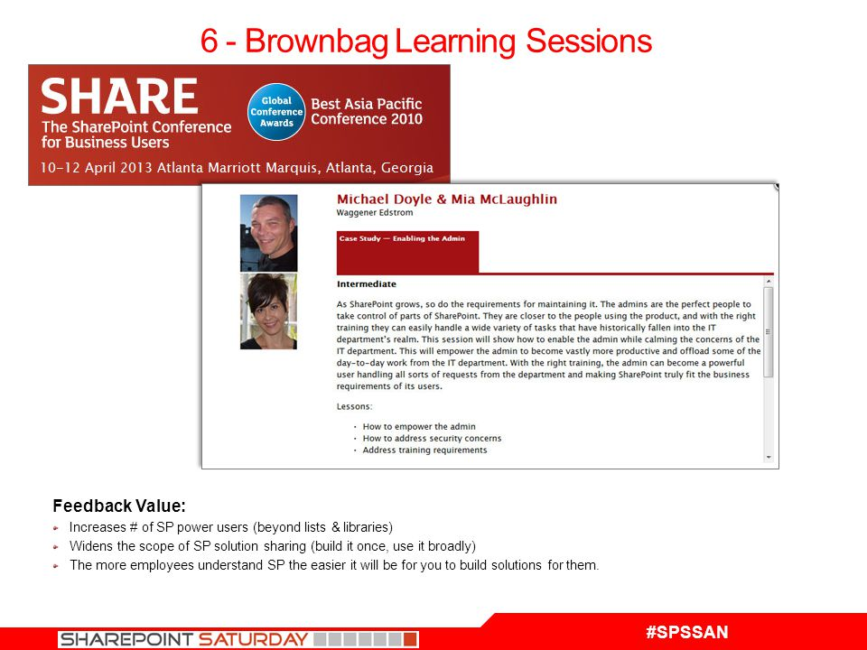 #SPSSAN 6 - Brownbag Learning Sessions Feedback Value: Increases # of SP power users (beyond lists & libraries) Widens the scope of SP solution sharing (build it once, use it broadly) The more employees understand SP the easier it will be for you to build solutions for them.
