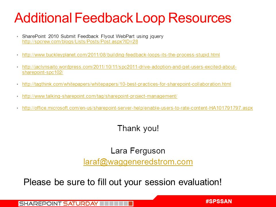 #SPSSAN Additional Feedback Loop Resources SharePoint 2010 Submit Feedback Flyout WebPart using jquery http://spcrew.com/blogs/Lists/Posts/Post.aspx ID=28 http://spcrew.com/blogs/Lists/Posts/Post.aspx ID=28 http://www.buckleyplanet.com/2011/08/building-feedback-loops-its-the-process-stupid.html http://jaclynsaito.wordpress.com/2011/10/11/spc2011-drive-adoption-and-get-users-excited-about- sharepoint-spc102/ http://jaclynsaito.wordpress.com/2011/10/11/spc2011-drive-adoption-and-get-users-excited-about- sharepoint-spc102/ http://tagthink.com/whitepapers/whitepapers/10-best-practices-for-sharepoint-collaboration.html http://www.talking-sharepoint.com/tag/sharepoint-project-management/ http://office.microsoft.com/en-us/sharepoint-server-help/enable-users-to-rate-content-HA101791797.aspx Thank you.