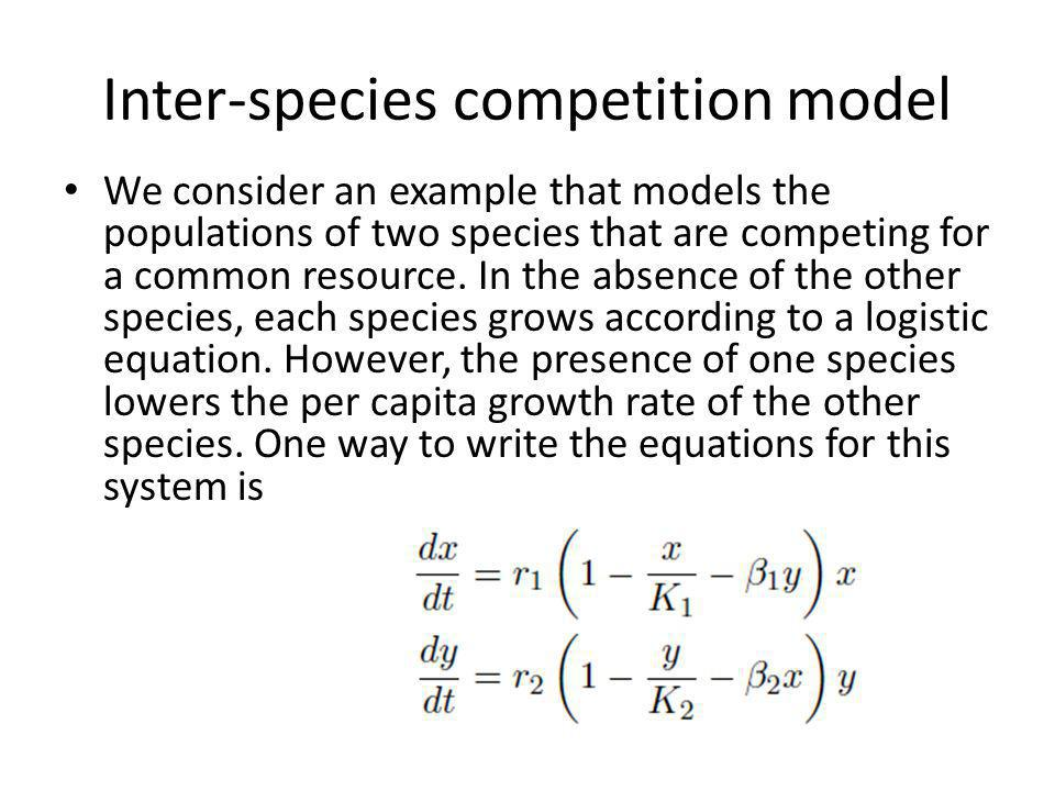 Inter-species competition model We consider an example that models the populations of two species that are competing for a common resource.