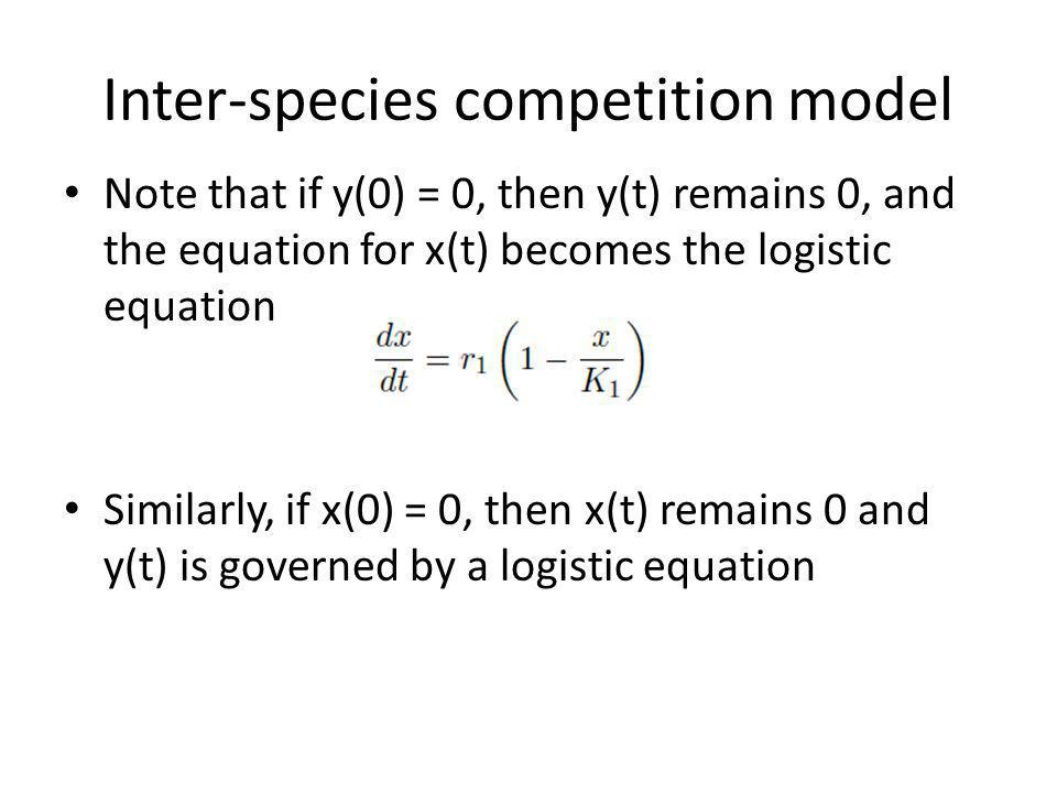 Inter-species competition model Note that if y(0) = 0, then y(t) remains 0, and the equation for x(t) becomes the logistic equation Similarly, if x(0) = 0, then x(t) remains 0 and y(t) is governed by a logistic equation
