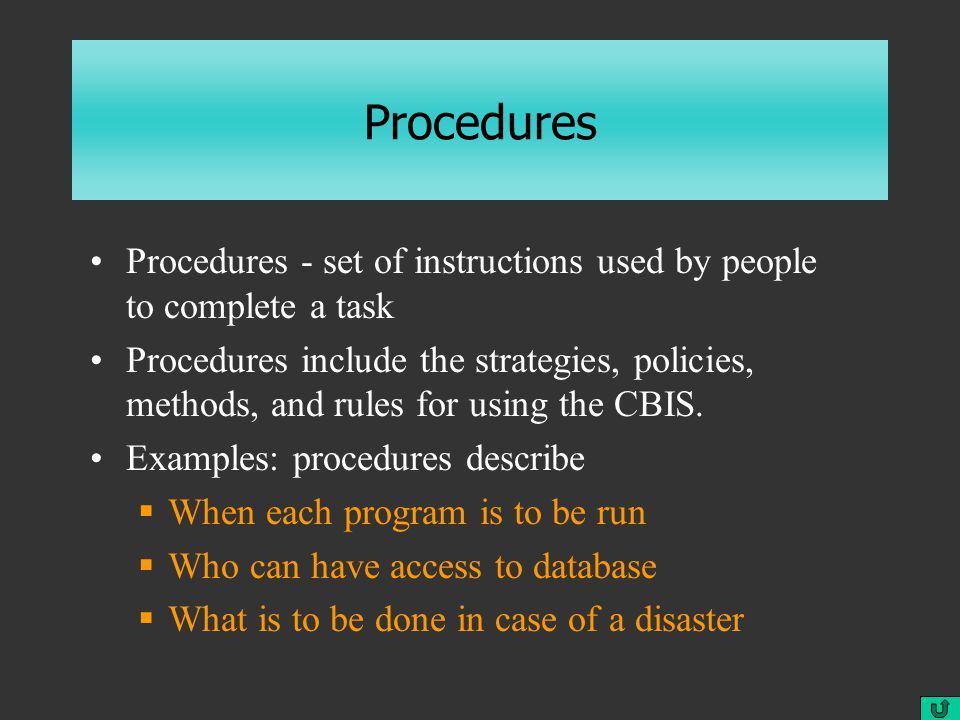 Procedures Procedures - set of instructions used by people to complete a task Procedures include the strategies, policies, methods, and rules for using the CBIS.