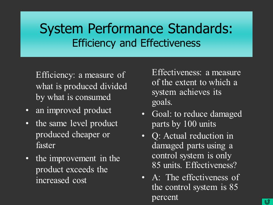 System Performance Standards: Efficiency and Effectiveness Efficiency: a measure of what is produced divided by what is consumed an improved product the same level product produced cheaper or faster the improvement in the product exceeds the increased cost Effectiveness: a measure of the extent to which a system achieves its goals.