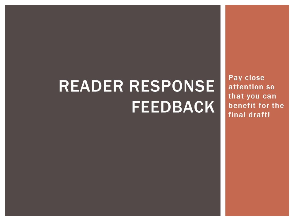 Pay close attention so that you can benefit for the final draft! READER RESPONSE FEEDBACK