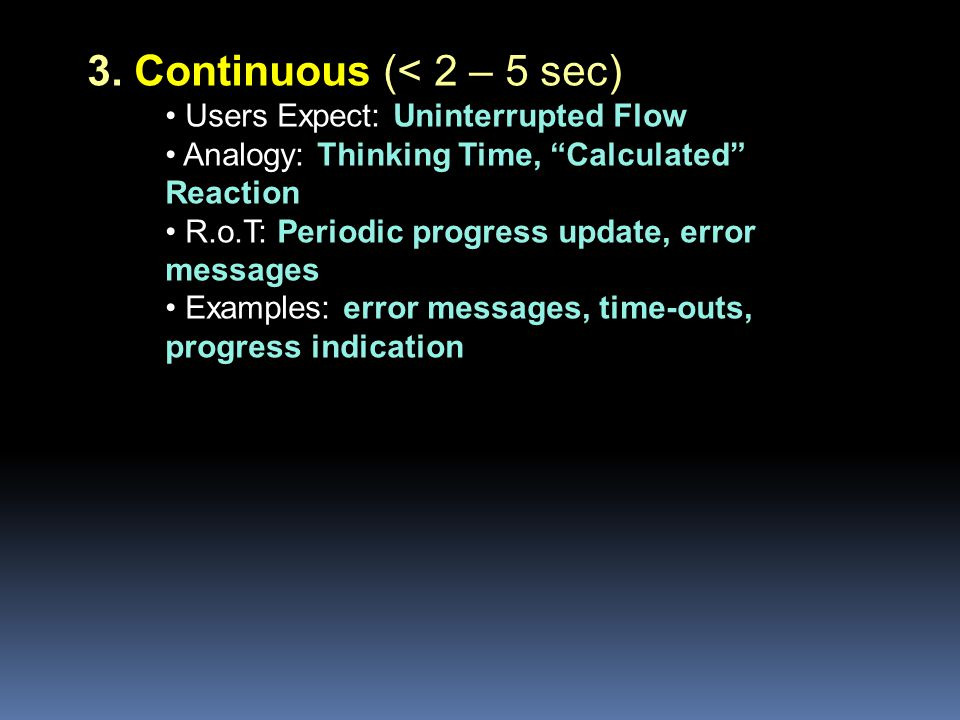 3. Continuous (< 2 – 5 sec) Users Expect: Uninterrupted Flow Analogy: Thinking Time, Calculated Reaction R.o.T: Periodic progress update, error messag
