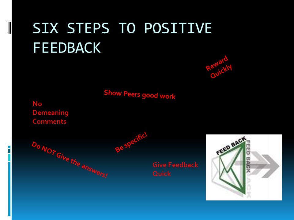 SIX STEPS TO POSITIVE FEEDBACK No Demeaning Comments Show Peers good work Reward Quickly Be specific! Give Feedback Quick Do NOT Give the answers!