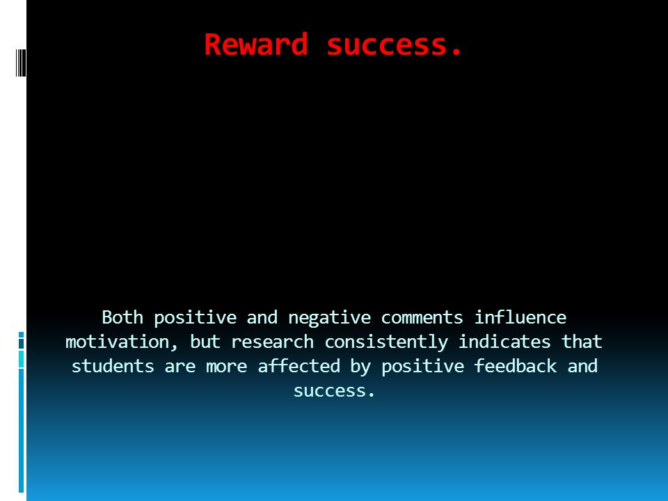 Reward success. Both positive and negative comments influence motivation, but research consistently indicates that students are more affected by posit