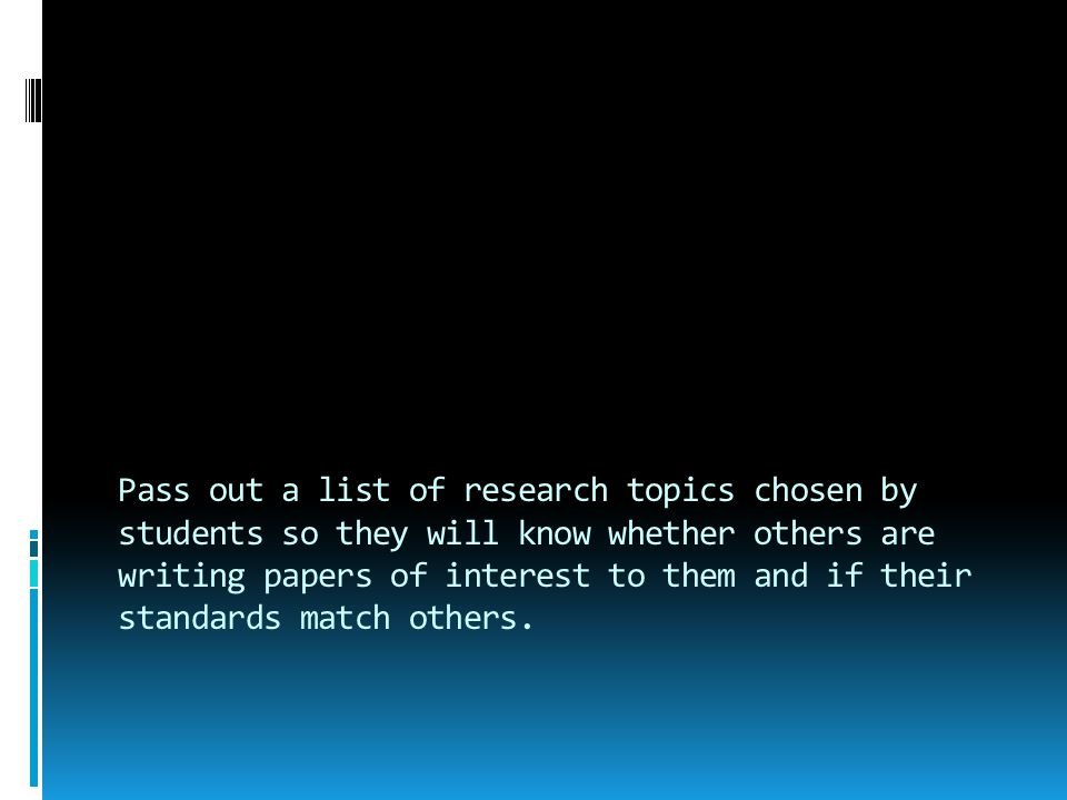 Pass out a list of research topics chosen by students so they will know whether others are writing papers of interest to them and if their standards m