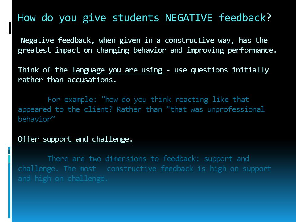 How do you give students NEGATIVE feedback? Negative feedback, when given in a constructive way, has the greatest impact on changing behavior and impr