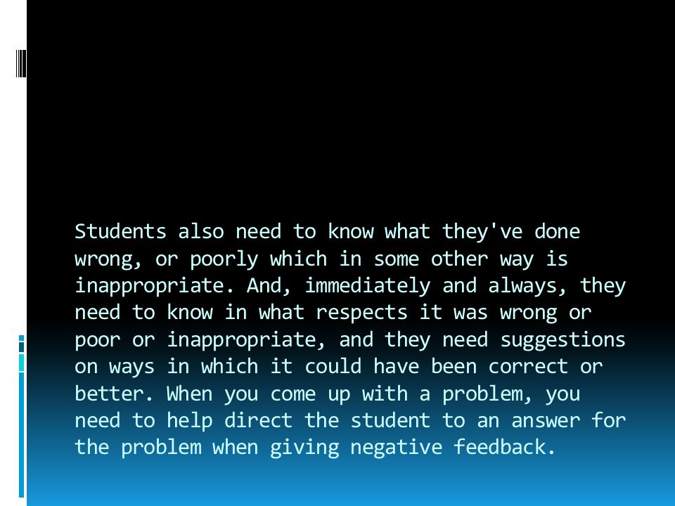 Students also need to know what they've done wrong, or poorly which in some other way is inappropriate. And, immediately and always, they need to know