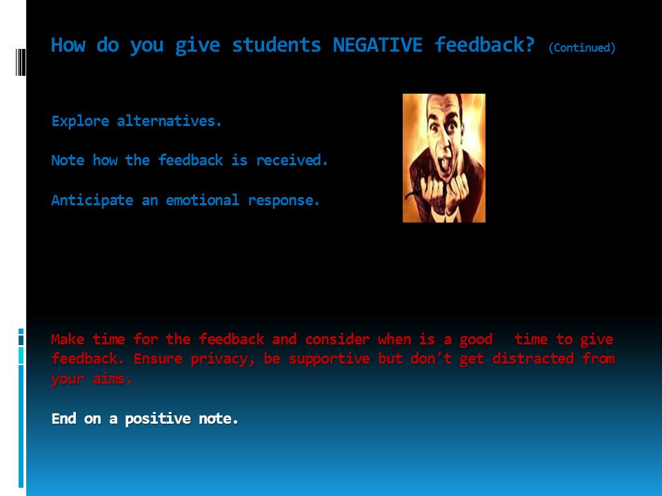 How do you give students NEGATIVE feedback? (Continued) Explore alternatives. Note how the feedback is received. Anticipate an emotional response. Mak