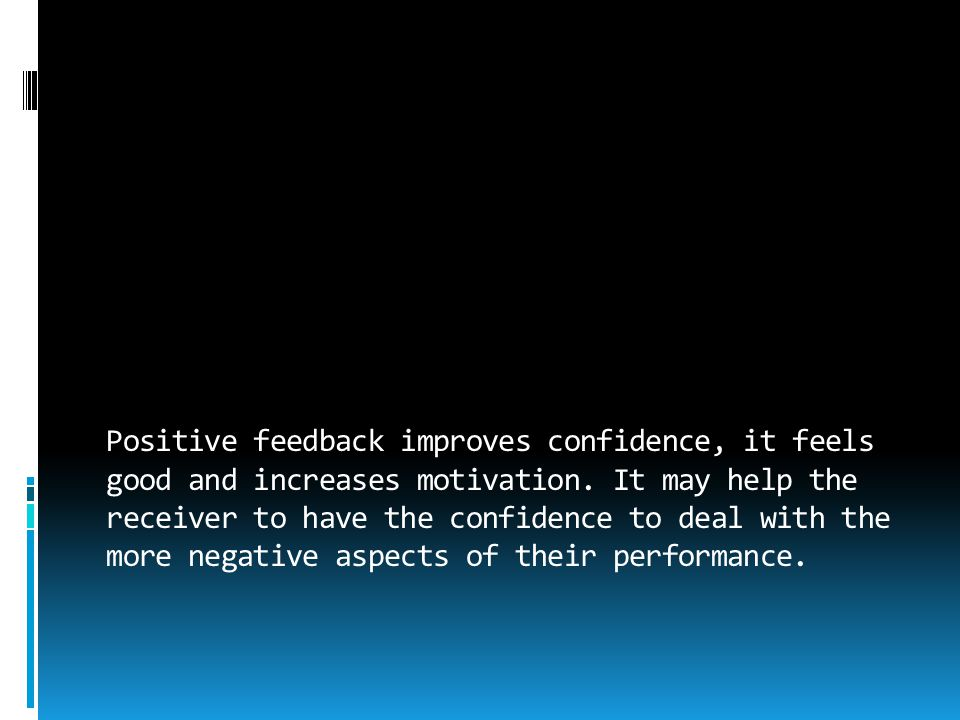Positive feedback improves confidence, it feels good and increases motivation. It may help the receiver to have the confidence to deal with the more n