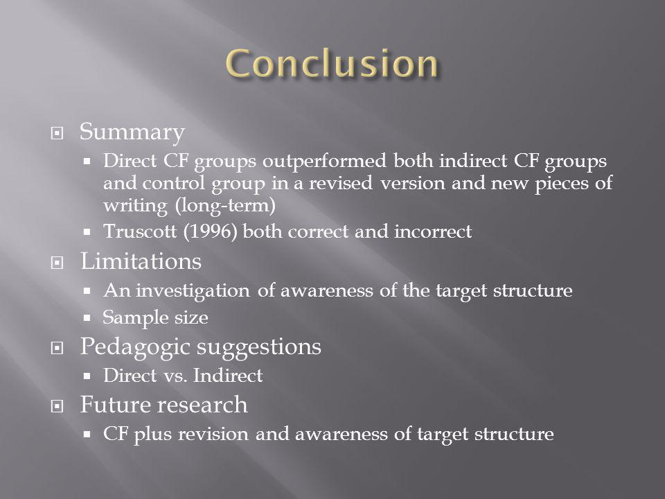 Summary Direct CF groups outperformed both indirect CF groups and control group in a revised version and new pieces of writing (long-term) Truscott (1996) both correct and incorrect Limitations An investigation of awareness of the target structure Sample size Pedagogic suggestions Direct vs.