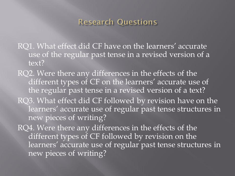 RQ1. What effect did CF have on the learners accurate use of the regular past tense in a revised version of a text? RQ2. Were there any differences in