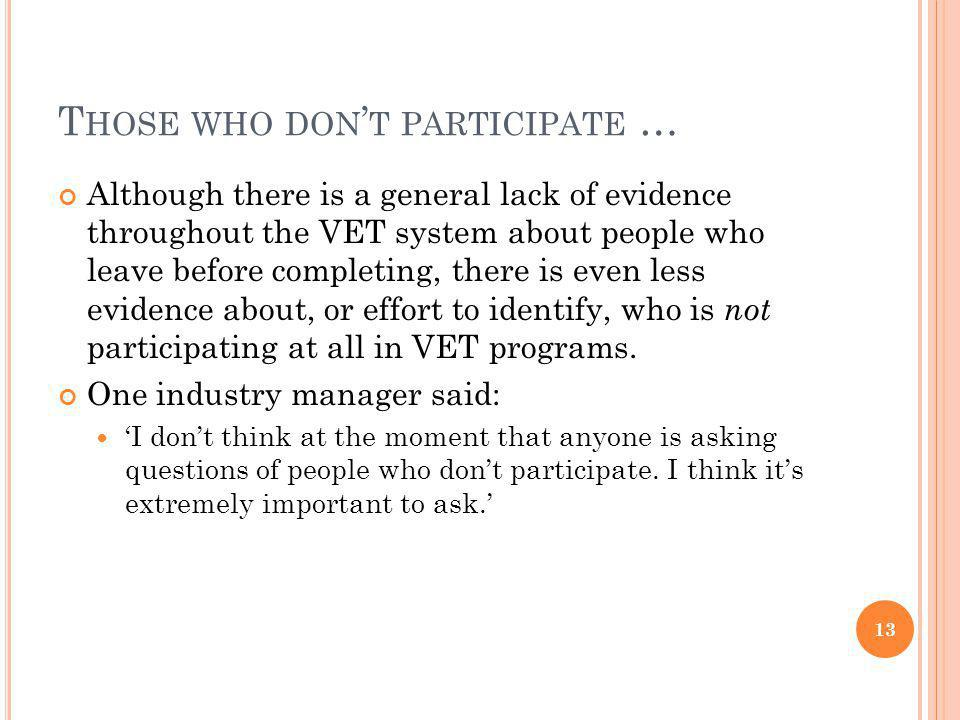 T HOSE WHO DON T PARTICIPATE … Although there is a general lack of evidence throughout the VET system about people who leave before completing, there is even less evidence about, or effort to identify, who is not participating at all in VET programs.