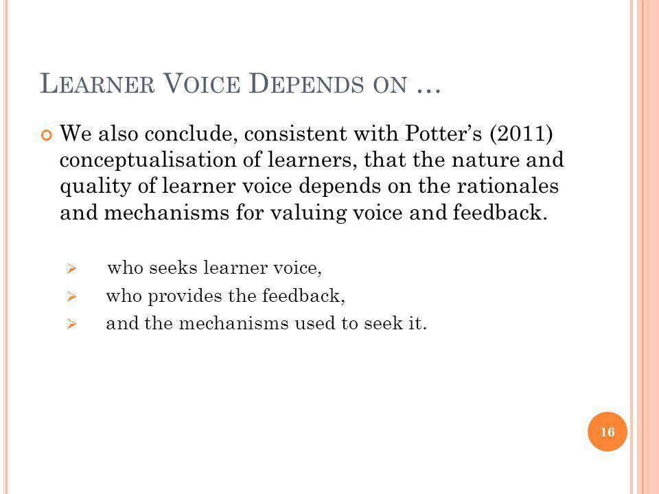 L EARNER V OICE D EPENDS ON … We also conclude, consistent with Potters (2011) conceptualisation of learners, that the nature and quality of learner voice depends on the rationales and mechanisms for valuing voice and feedback.