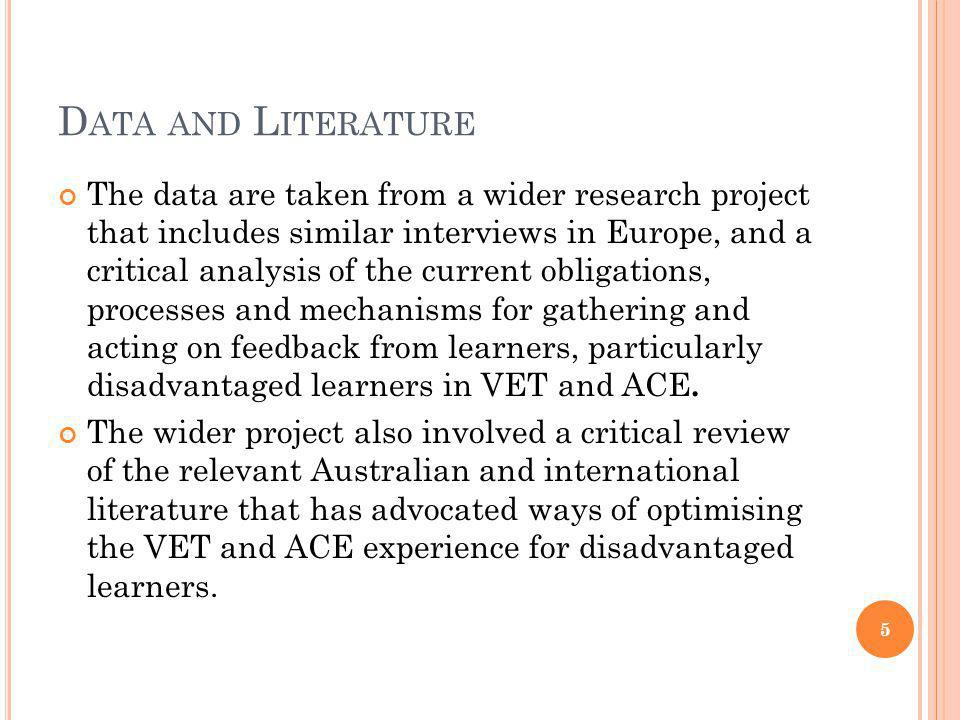 D ATA AND L ITERATURE The data are taken from a wider research project that includes similar interviews in Europe, and a critical analysis of the current obligations, processes and mechanisms for gathering and acting on feedback from learners, particularly disadvantaged learners in VET and ACE.