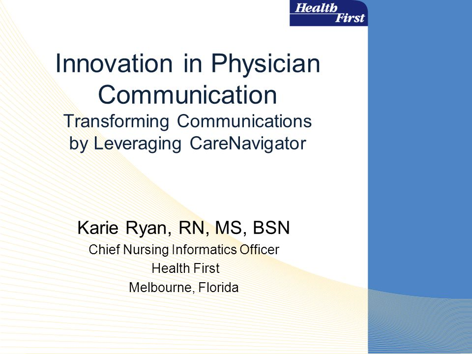Innovation in Physician Communication Transforming Communications by Leveraging CareNavigator Karie Ryan, RN, MS, BSN Chief Nursing Informatics Officer Health First Melbourne, Florida