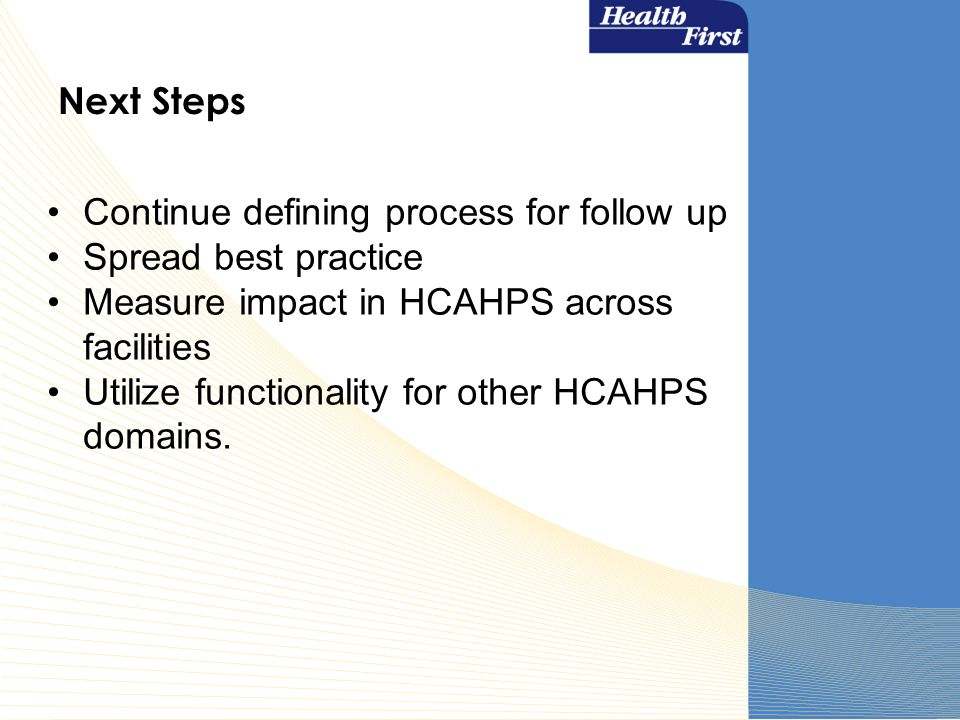 Next Steps Continue defining process for follow up Spread best practice Measure impact in HCAHPS across facilities Utilize functionality for other HCAHPS domains.