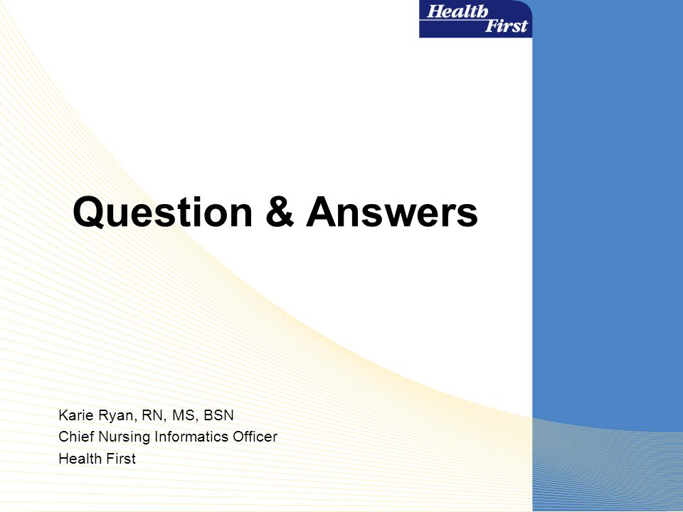 Question & Answers Karie Ryan, RN, MS, BSN Chief Nursing Informatics Officer Health First