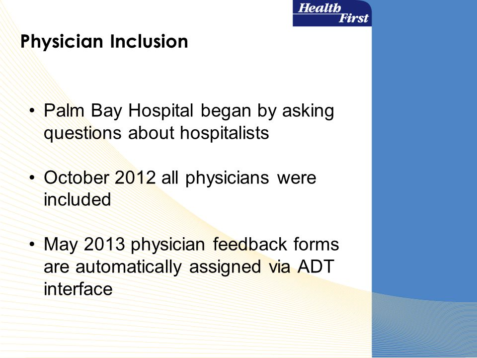 Physician Inclusion Palm Bay Hospital began by asking questions about hospitalists October 2012 all physicians were included May 2013 physician feedback forms are automatically assigned via ADT interface