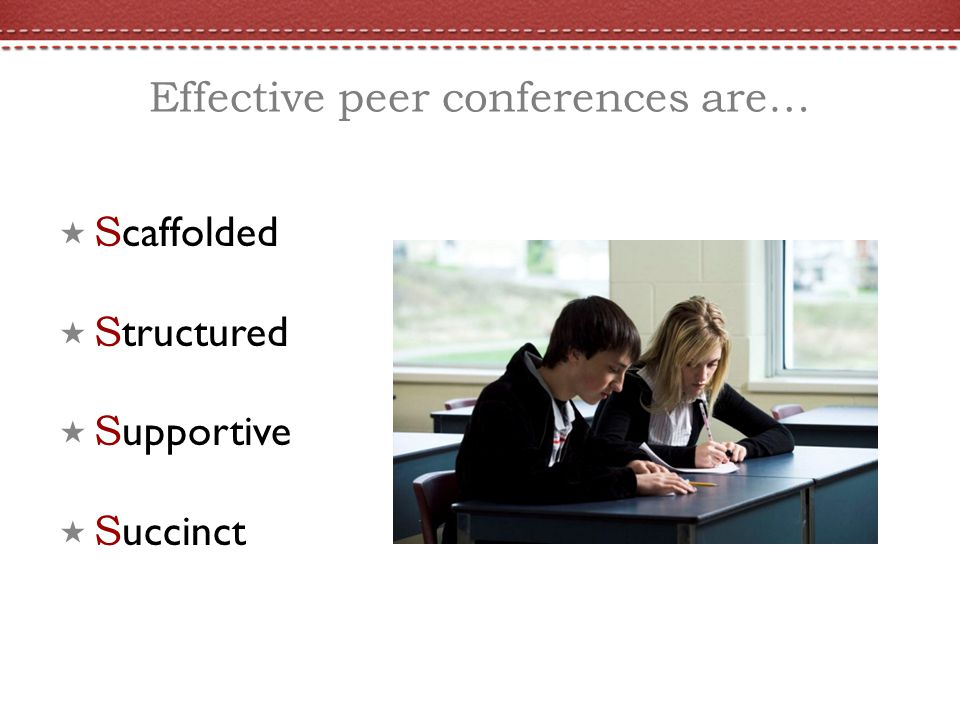 Effective peer conferences are… S caffolded S tructured S upportive S uccinct