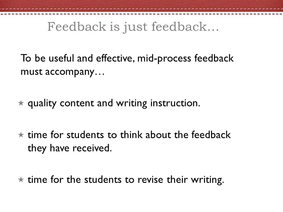 Feedback is just feedback… To be useful and effective, mid-process feedback must accompany… quality content and writing instruction. time for students