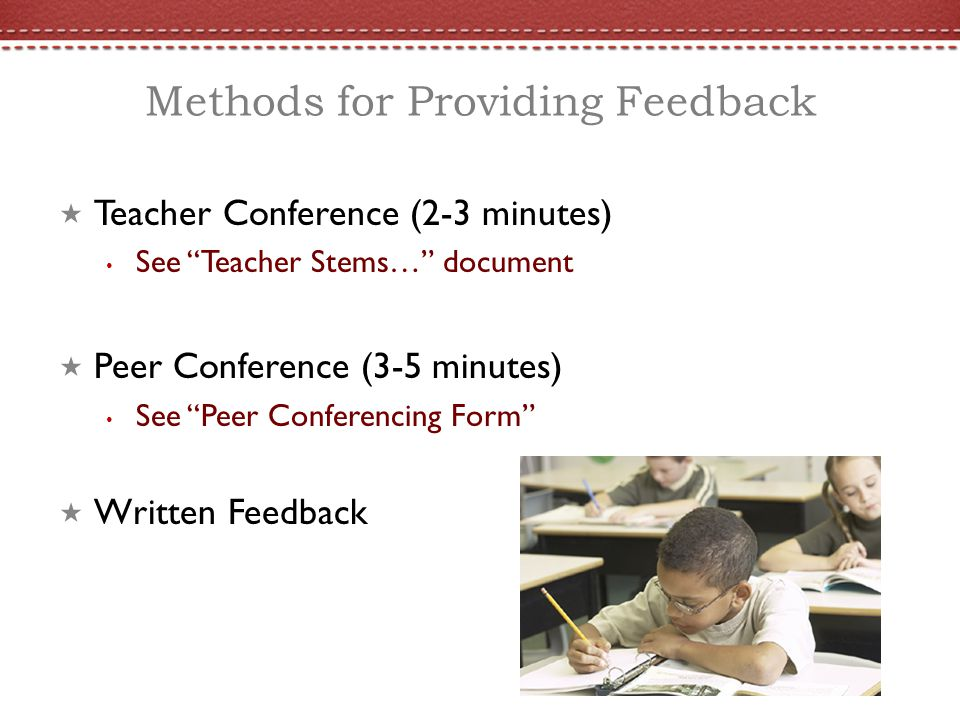 Methods for Providing Feedback Teacher Conference (2-3 minutes) See Teacher Stems… document Peer Conference (3-5 minutes) See Peer Conferencing Form W