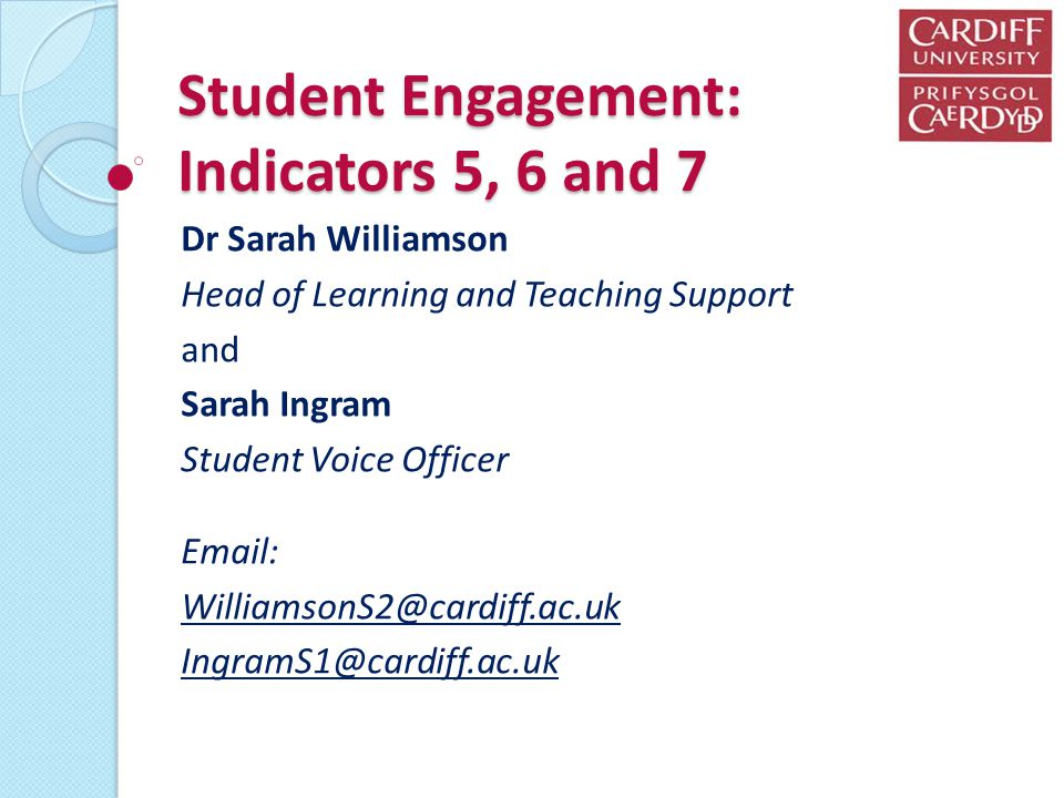 Student Engagement: Indicators 5, 6 and 7 Dr Sarah Williamson Head of Learning and Teaching Support and Sarah Ingram Student Voice Officer Email: WilliamsonS2@cardiff.ac.uk IngramS1@cardiff.ac.uk