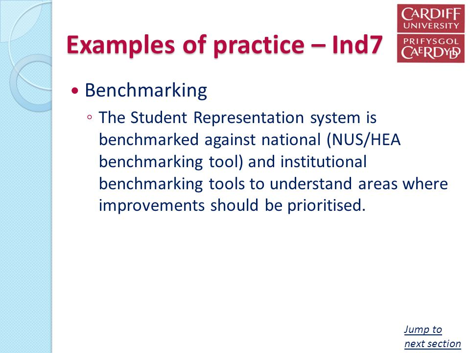 Examples of practice – Ind7 Benchmarking The Student Representation system is benchmarked against national (NUS/HEA benchmarking tool) and institutional benchmarking tools to understand areas where improvements should be prioritised.