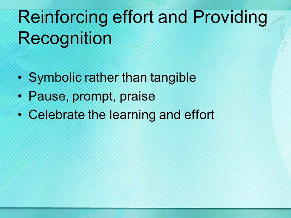 Reinforcing effort and Providing Recognition Symbolic rather than tangible Pause, prompt, praise Celebrate the learning and effort