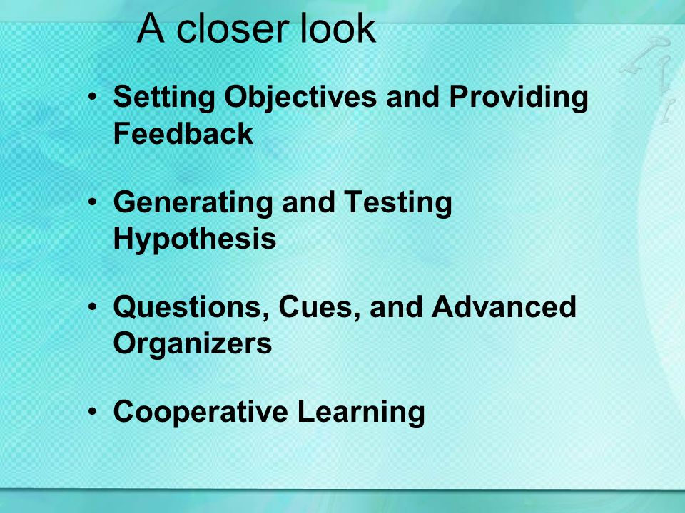 A closer look Setting Objectives and Providing Feedback Generating and Testing Hypothesis Questions, Cues, and Advanced Organizers Cooperative Learning