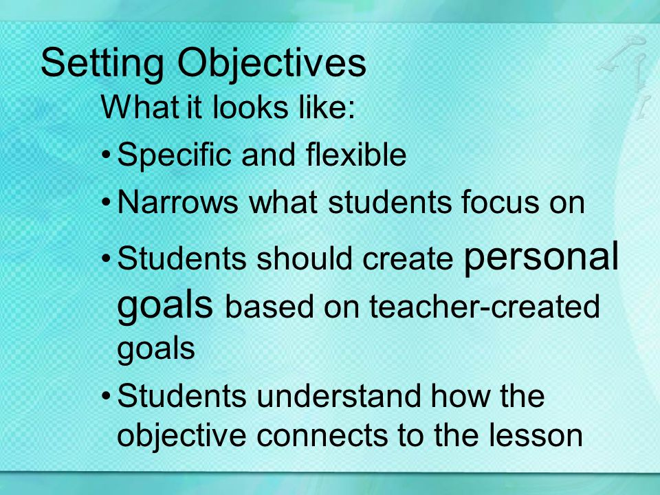 Setting Objectives What it looks like: Specific and flexible Narrows what students focus on Students should create personal goals based on teacher-created goals Students understand how the objective connects to the lesson